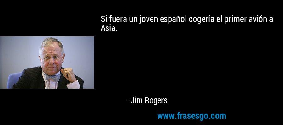Si fuera un joven español cogería el primer avión a Asia. – Jim Rogers