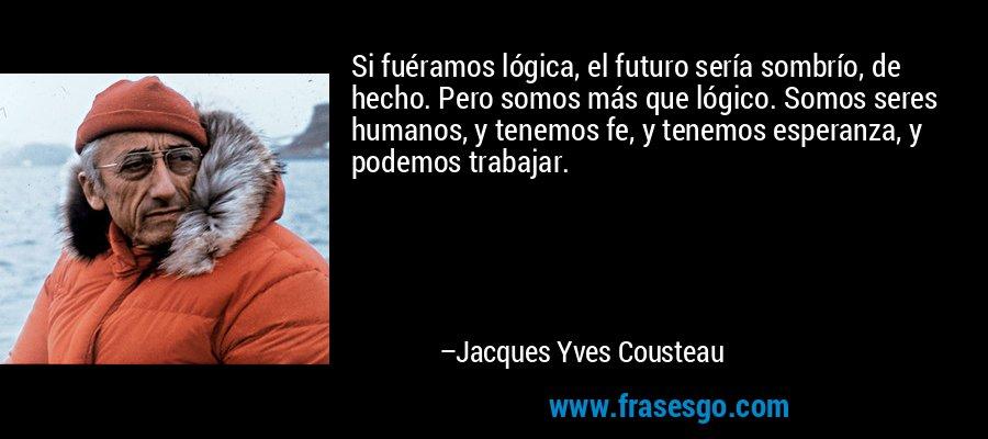 Si fuéramos lógica, el futuro sería sombrío, de hecho. Pero somos más que lógico. Somos seres humanos, y tenemos fe, y tenemos esperanza, y podemos trabajar. – Jacques Yves Cousteau