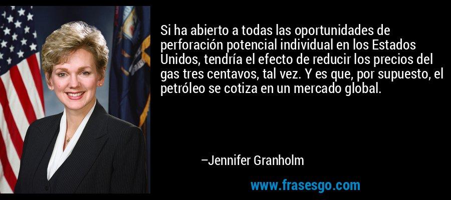 Si ha abierto a todas las oportunidades de perforación potencial individual en los Estados Unidos, tendría el efecto de reducir los precios del gas tres centavos, tal vez. Y es que, por supuesto, el petróleo se cotiza en un mercado global. – Jennifer Granholm