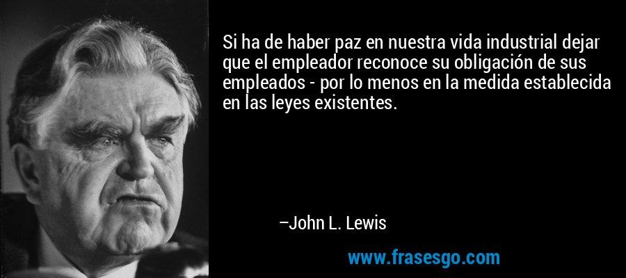 Si ha de haber paz en nuestra vida industrial dejar que el empleador reconoce su obligación de sus empleados - por lo menos en la medida establecida en las leyes existentes. – John L. Lewis