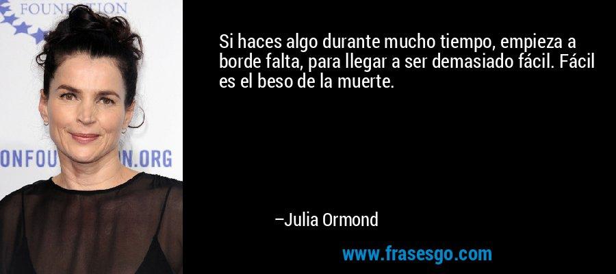 Si haces algo durante mucho tiempo, empieza a borde falta, para llegar a ser demasiado fácil. Fácil es el beso de la muerte. – Julia Ormond