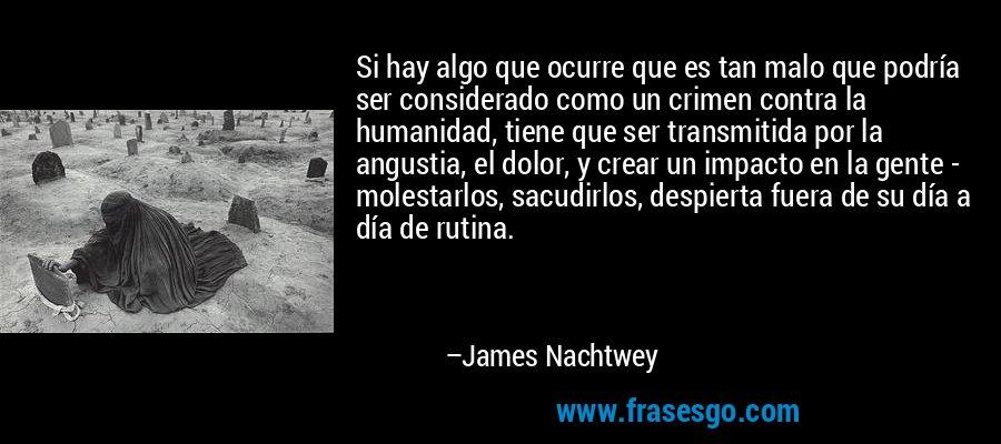 Si hay algo que ocurre que es tan malo que podría ser considerado como un crimen contra la humanidad, tiene que ser transmitida por la angustia, el dolor, y crear un impacto en la gente - molestarlos, sacudirlos, despierta fuera de su día a día de rutina. – James Nachtwey