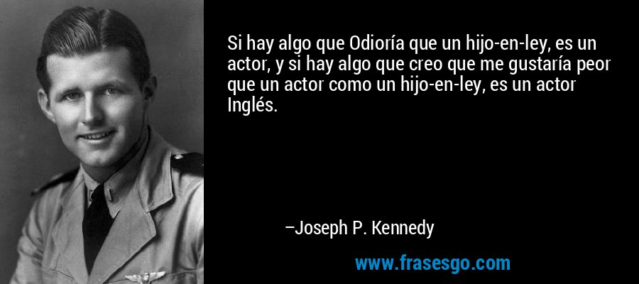 Si hay algo que Odioría que un hijo-en-ley, es un actor, y si hay algo que creo que me gustaría peor que un actor como un hijo-en-ley, es un actor Inglés. – Joseph P. Kennedy
