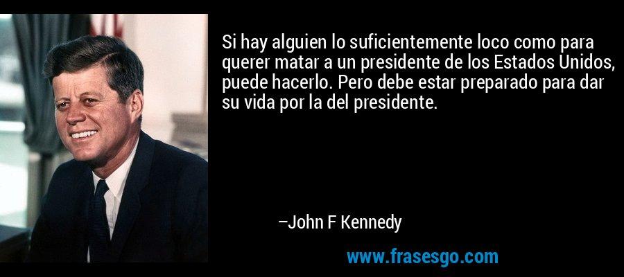 Si hay alguien lo suficientemente loco como para querer matar a un presidente de los Estados Unidos, puede hacerlo. Pero debe estar preparado para dar su vida por la del presidente. – John F Kennedy