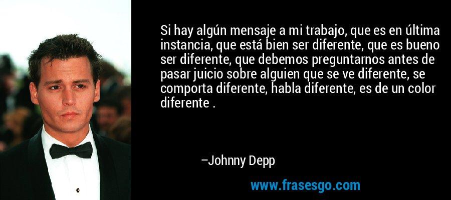 Si hay algún mensaje a mi trabajo, que es en última instancia, que está bien ser diferente, que es bueno ser diferente, que debemos preguntarnos antes de pasar juicio sobre alguien que se ve diferente, se comporta diferente, habla diferente, es de un color diferente . – Johnny Depp