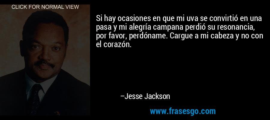 Si hay ocasiones en que mi uva se convirtió en una pasa y mi alegría campana perdió su resonancia, por favor, perdóname. Cargue a mi cabeza y no con el corazón. – Jesse Jackson