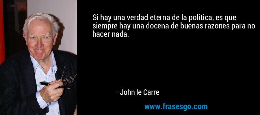 Si hay una verdad eterna de la política, es que siempre hay una docena de buenas razones para no hacer nada. – John le Carre