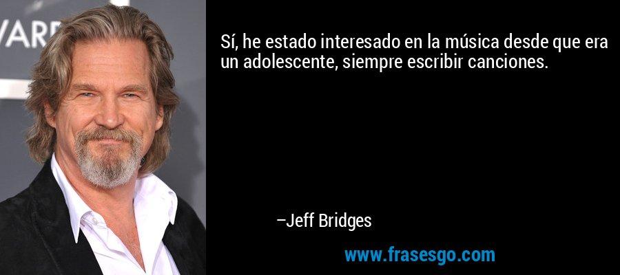 Sí, he estado interesado en la música desde que era un adolescente, siempre escribir canciones. – Jeff Bridges