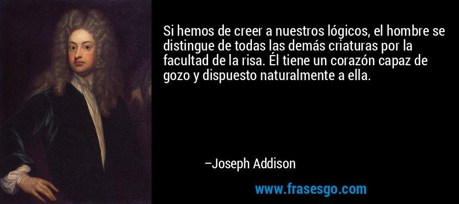 Si hemos de creer a nuestros lógicos, el hombre se distingue de todas las demás criaturas por la facultad de la risa. Él tiene un corazón capaz de gozo y dispuesto naturalmente a ella. – Joseph Addison