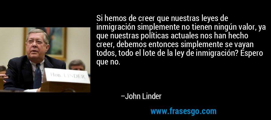 Si hemos de creer que nuestras leyes de inmigración simplemente no tienen ningún valor, ya que nuestras políticas actuales nos han hecho creer, debemos entonces simplemente se vayan todos, todo el lote de la ley de inmigración? Espero que no. – John Linder