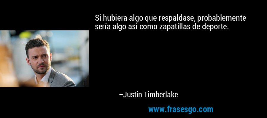 Si hubiera algo que respaldase, probablemente sería algo así como zapatillas de deporte. – Justin Timberlake