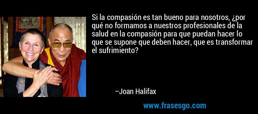 Si la compasión es tan bueno para nosotros, ¿por qué no formamos a nuestros profesionales de la salud en la compasión para que puedan hacer lo que se supone que deben hacer, que es transformar el sufrimiento? – Joan Halifax