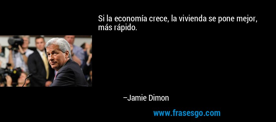 Si la economía crece, la vivienda se pone mejor, más rápido. – Jamie Dimon