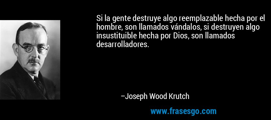 Si la gente destruye algo reemplazable hecha por el hombre, son llamados vándalos, si destruyen algo insustituible hecha por Dios, son llamados desarrolladores. – Joseph Wood Krutch