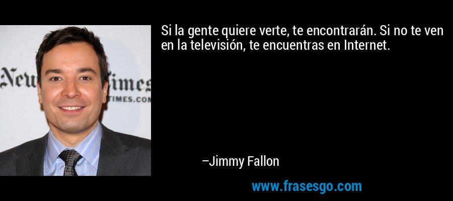 Si la gente quiere verte, te encontrarán. Si no te ven en la televisión, te encuentras en Internet. – Jimmy Fallon