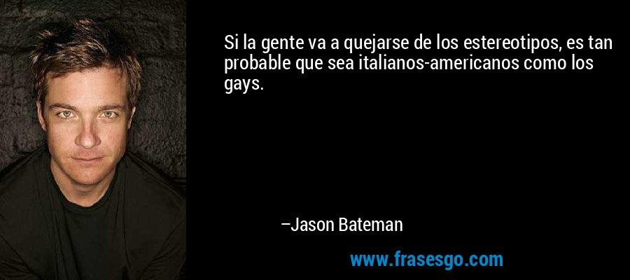 Si la gente va a quejarse de los estereotipos, es tan probable que sea italianos-americanos como los gays. – Jason Bateman