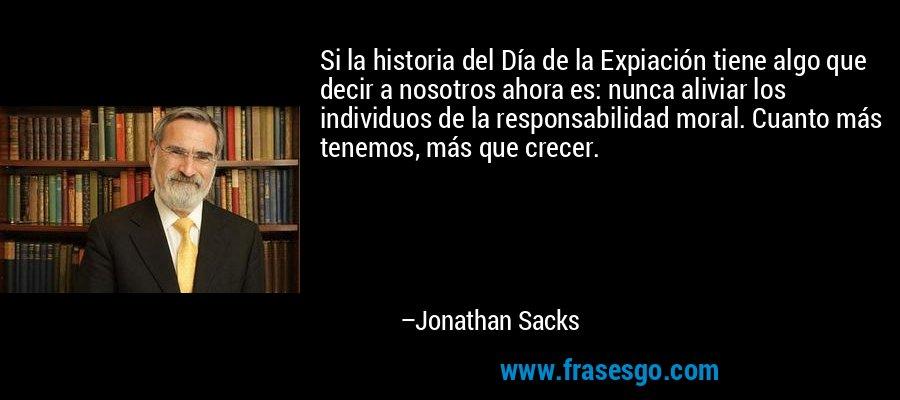 Si la historia del Día de la Expiación tiene algo que decir a nosotros ahora es: nunca aliviar los individuos de la responsabilidad moral. Cuanto más tenemos, más que crecer. – Jonathan Sacks