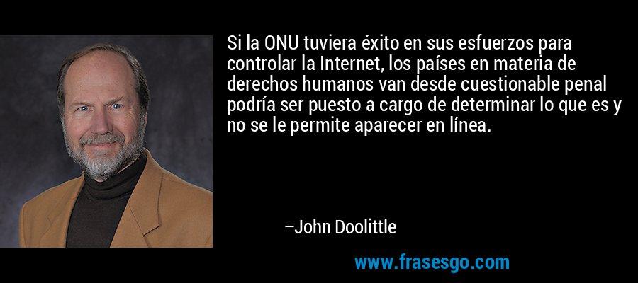 Si la ONU tuviera éxito en sus esfuerzos para controlar la Internet, los países en materia de derechos humanos van desde cuestionable penal podría ser puesto a cargo de determinar lo que es y no se le permite aparecer en línea. – John Doolittle