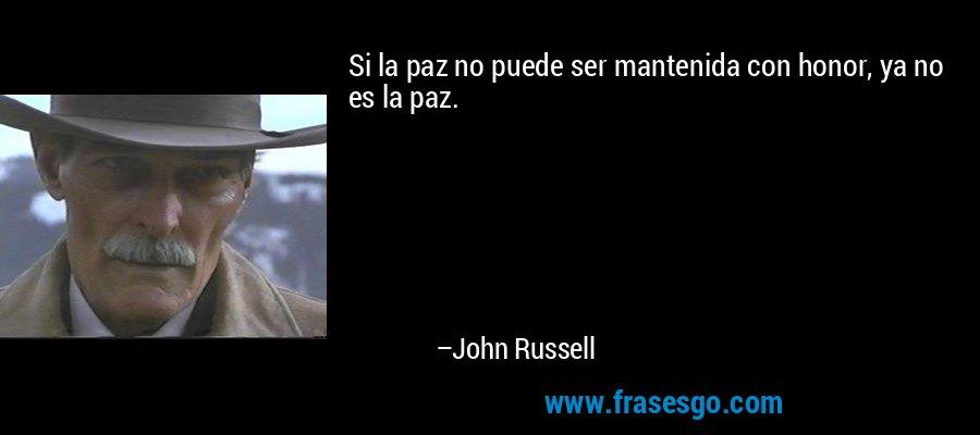 Si la paz no puede ser mantenida con honor, ya no es la paz. – John Russell