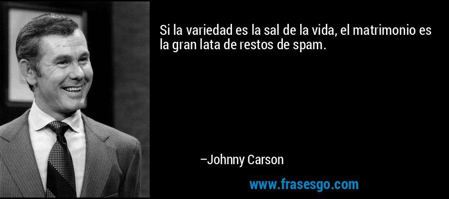Si la variedad es la sal de la vida, el matrimonio es la gran lata de restos de spam. – Johnny Carson
