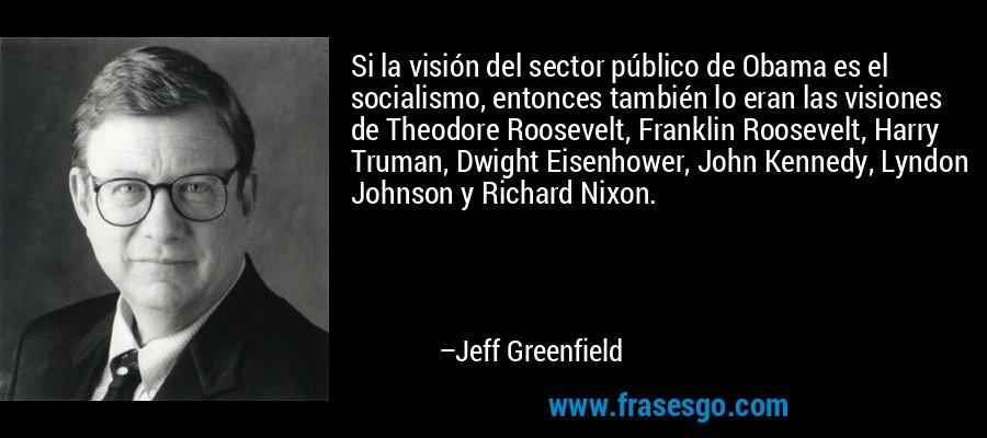 Si la visión del sector público de Obama es el socialismo, entonces también lo eran las visiones de Theodore Roosevelt, Franklin Roosevelt, Harry Truman, Dwight Eisenhower, John Kennedy, Lyndon Johnson y Richard Nixon. – Jeff Greenfield