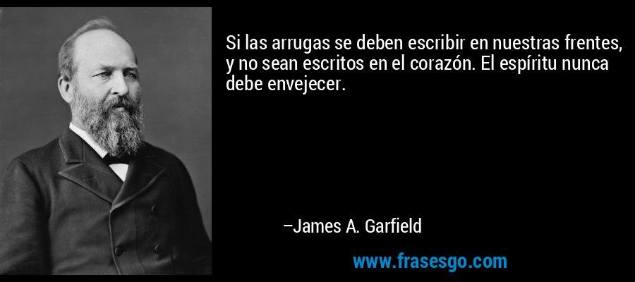 Si las arrugas se deben escribir en nuestras frentes, y no sean escritos en el corazón. El espíritu nunca debe envejecer. – James A. Garfield