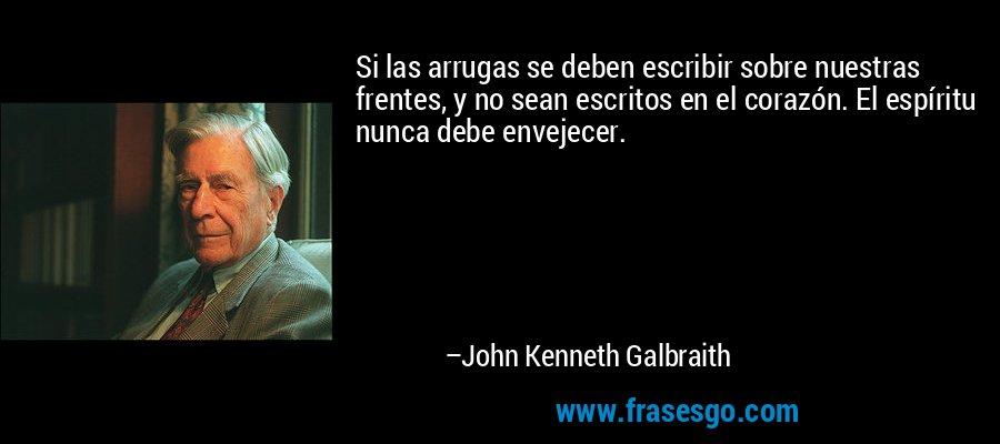 Si las arrugas se deben escribir sobre nuestras frentes, y no sean escritos en el corazón. El espíritu nunca debe envejecer. – John Kenneth Galbraith