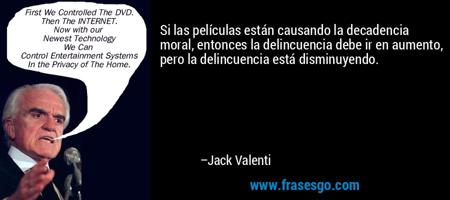 Si las películas están causando la decadencia moral, entonces la delincuencia debe ir en aumento, pero la delincuencia está disminuyendo. – Jack Valenti