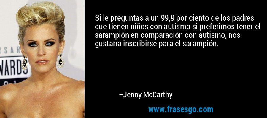 Si le preguntas a un 99,9 por ciento de los padres que tienen niños con autismo si preferimos tener el sarampión en comparación con autismo, nos gustaría inscribirse para el sarampión. – Jenny McCarthy