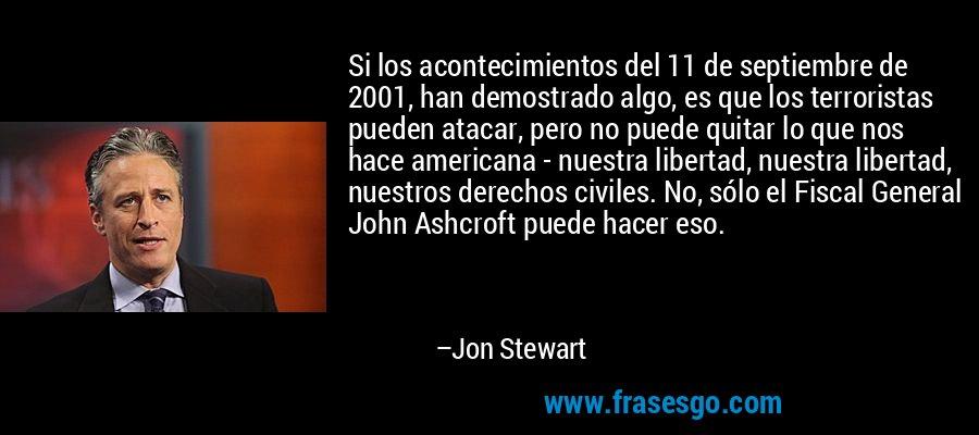 Si los acontecimientos del 11 de septiembre de 2001, han demostrado algo, es que los terroristas pueden atacar, pero no puede quitar lo que nos hace americana - nuestra libertad, nuestra libertad, nuestros derechos civiles. No, sólo el Fiscal General John Ashcroft puede hacer eso. – Jon Stewart