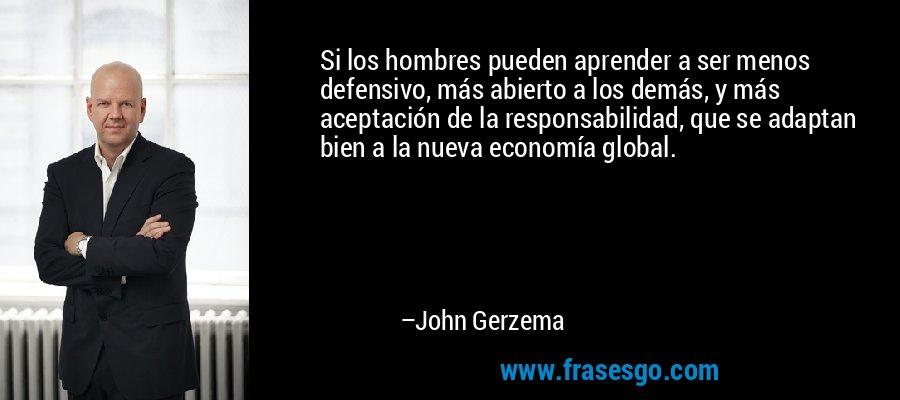Si los hombres pueden aprender a ser menos defensivo, más abierto a los demás, y más aceptación de la responsabilidad, que se adaptan bien a la nueva economía global. – John Gerzema