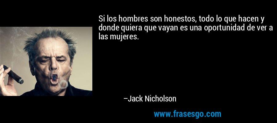 Si los hombres son honestos, todo lo que hacen y donde quiera que vayan es una oportunidad de ver a las mujeres. – Jack Nicholson