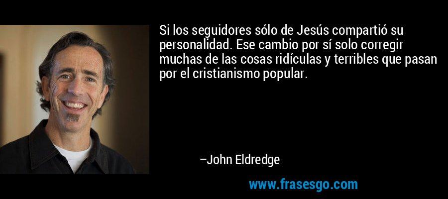 Si los seguidores sólo de Jesús compartió su personalidad. Ese cambio por sí solo corregir muchas de las cosas ridículas y terribles que pasan por el cristianismo popular. – John Eldredge