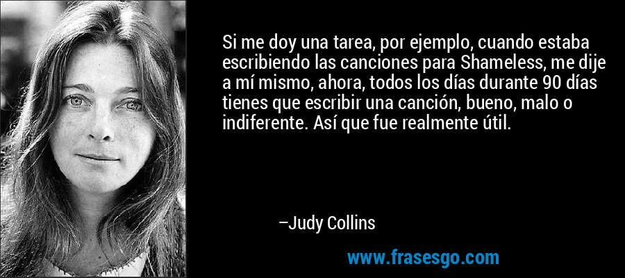 Si me doy una tarea, por ejemplo, cuando estaba escribiendo las canciones para Shameless, me dije a mí mismo, ahora, todos los días durante 90 días tienes que escribir una canción, bueno, malo o indiferente. Así que fue realmente útil. – Judy Collins