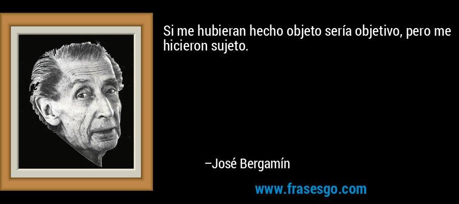 Si me hubieran hecho objeto sería objetivo, pero me hicieron sujeto. – José Bergamín