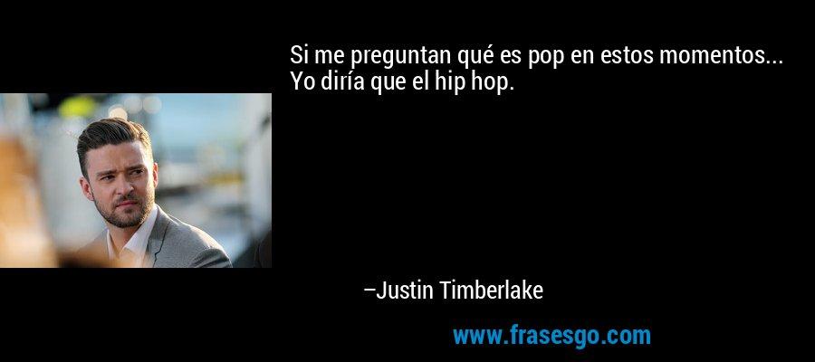 Si me preguntan qué es pop en estos momentos... Yo diría que el hip hop. – Justin Timberlake