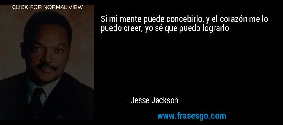 Si mi mente puede concebirlo, y el corazón me lo puedo creer, yo sé que puedo lograrlo. – Jesse Jackson