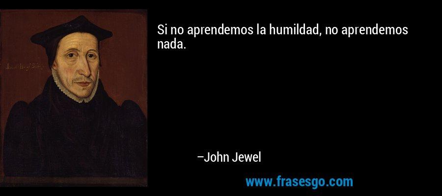 Si no aprendemos la humildad, no aprendemos nada. – John Jewel