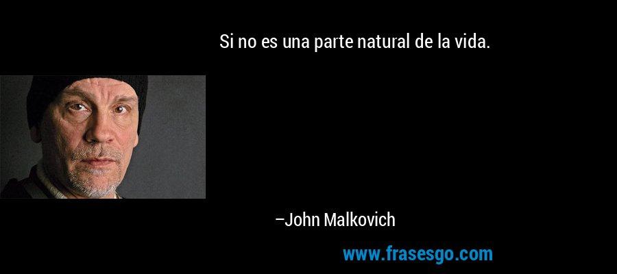 Si no es una parte natural de la vida. – John Malkovich