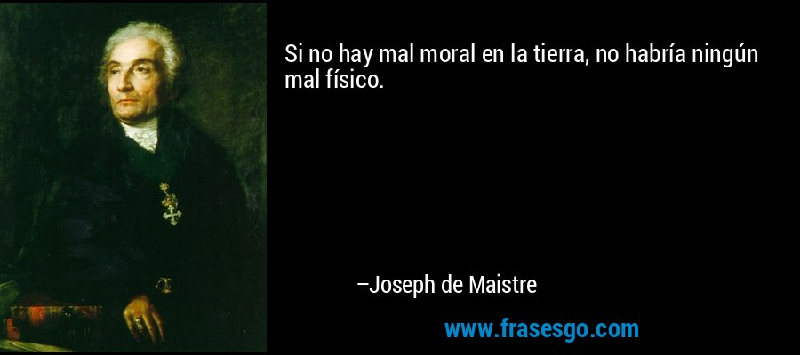 Si no hay mal moral en la tierra, no habría ningún mal físico. – Joseph de Maistre
