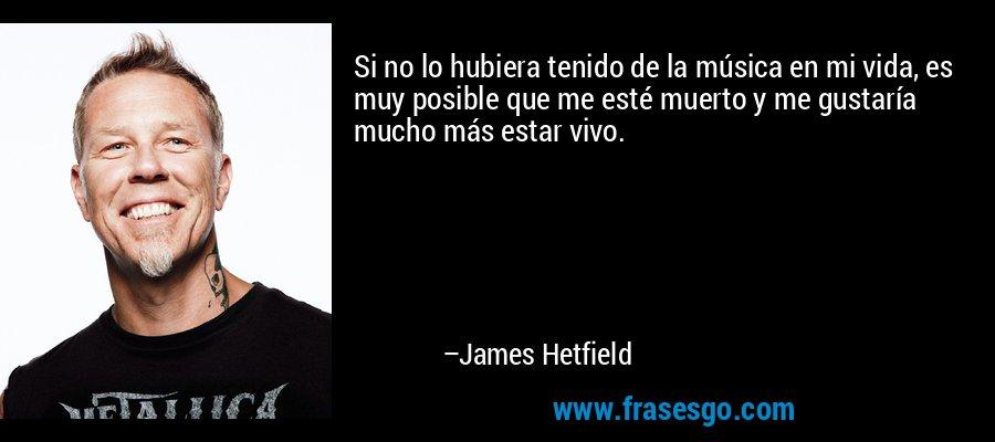 Si no lo hubiera tenido de la música en mi vida, es muy posible que me esté muerto y me gustaría mucho más estar vivo. – James Hetfield