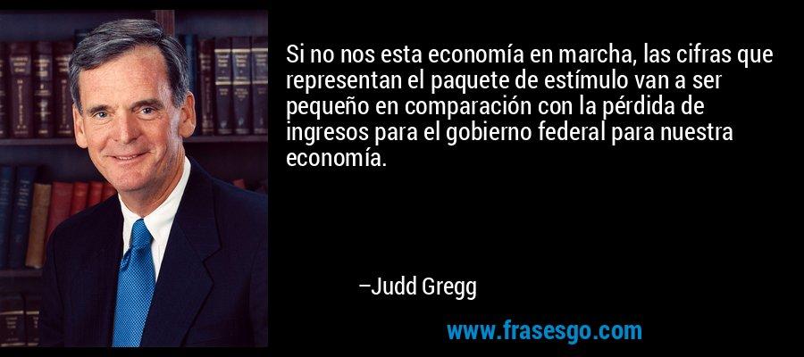 Si no nos esta economía en marcha, las cifras que representan el paquete de estímulo van a ser pequeño en comparación con la pérdida de ingresos para el gobierno federal para nuestra economía. – Judd Gregg