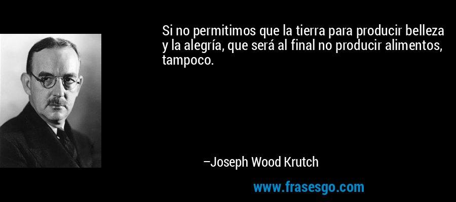 Si no permitimos que la tierra para producir belleza y la alegría, que será al final no producir alimentos, tampoco. – Joseph Wood Krutch