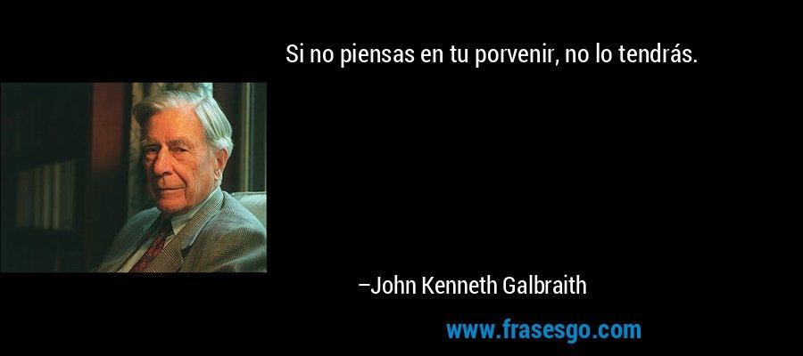 Si no piensas en tu porvenir, no lo tendrás. – John Kenneth Galbraith