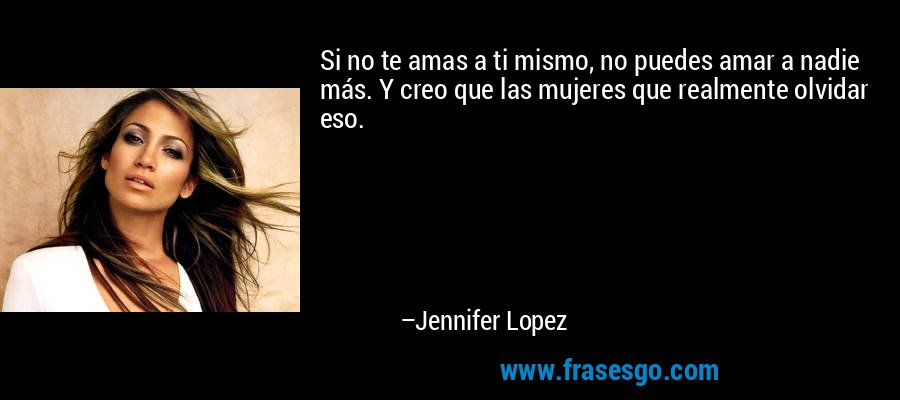 Si no te amas a ti mismo, no puedes amar a nadie más. Y creo que las mujeres que realmente olvidar eso. – Jennifer Lopez