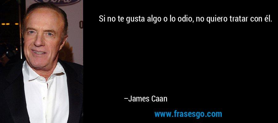 Si no te gusta algo o lo odio, no quiero tratar con él. – James Caan