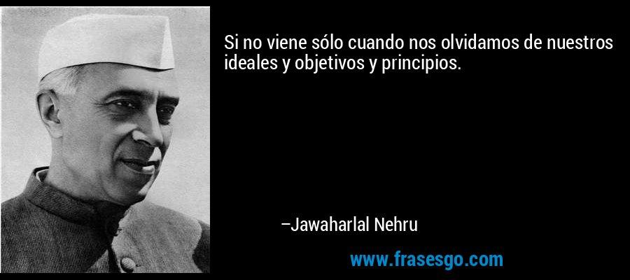 Si no viene sólo cuando nos olvidamos de nuestros ideales y objetivos y principios. – Jawaharlal Nehru