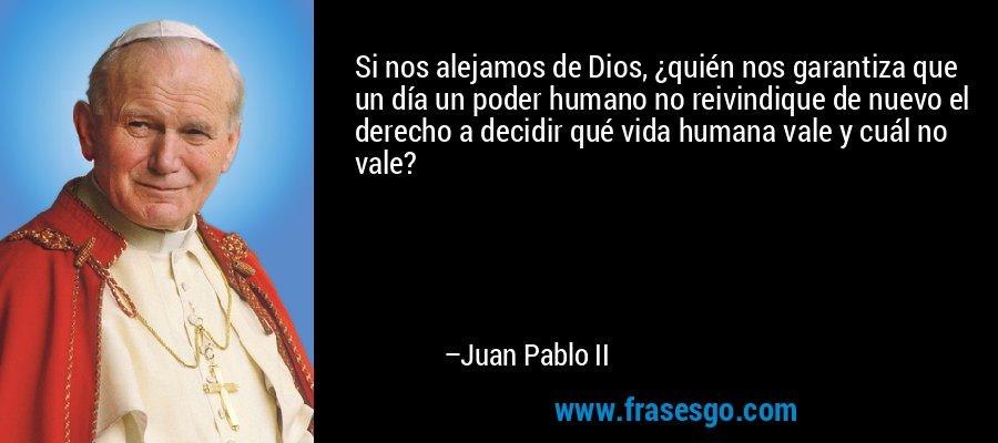 Si nos alejamos de Dios, ¿quién nos garantiza que un día un poder humano no reivindique de nuevo el derecho a decidir qué vida humana vale y cuál no vale? – Juan Pablo II