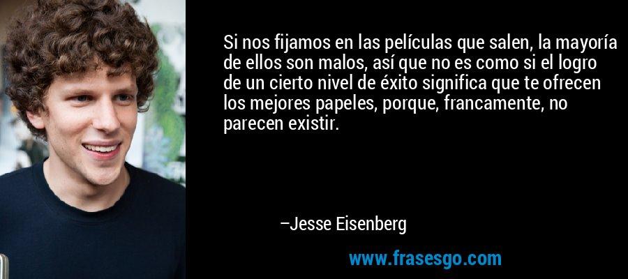 Si nos fijamos en las películas que salen, la mayoría de ellos son malos, así que no es como si el logro de un cierto nivel de éxito significa que te ofrecen los mejores papeles, porque, francamente, no parecen existir. – Jesse Eisenberg
