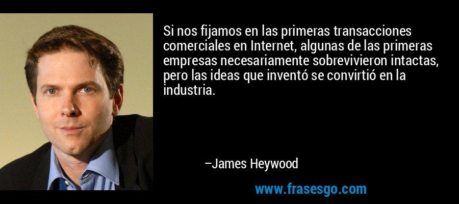 Si nos fijamos en las primeras transacciones comerciales en Internet, algunas de las primeras empresas necesariamente sobrevivieron intactas, pero las ideas que inventó se convirtió en la industria. – James Heywood